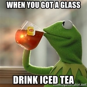 Kermit The Frog Drinking Tea - When you got a glass drink iced tea