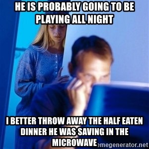 Redditors Wife - he is probably going to be playing all night i better throw away the half eaten dinner he was saving in the microwave