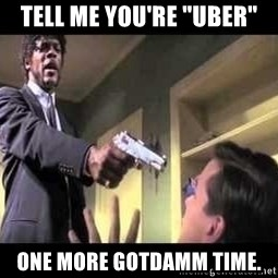 "Say what again - Tell me you're ""Uber"" One more gotdamm time."