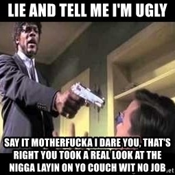 Say what again - Lie and tell me I'm ugly Say it motherfucka I dare you, that's right you took a real look at the nigga layin on yo couch wit no job