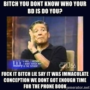 Maury Povich Father - Bitch you dont know who your bd is do you? Fuck it bitch lie say it was immaculate conception we dont got enough time for the phone book