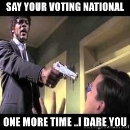 Say what again - SAY YOUR VOTING NATIONAL ONE MORE TIME ..I DARE YOU