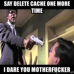 Say what again - SAY DELETE CACHE ONE MORE TIME I DARE YOU MOTHERFUCKER