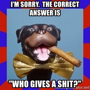 "Triumph the Insult Comic Dog - I'm sorry.  The correct answer is ""Who gives a shit?"""