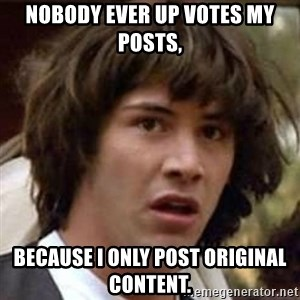 Conspiracy Keanu - Nobody ever up votes my posts,  Because I only post original content.