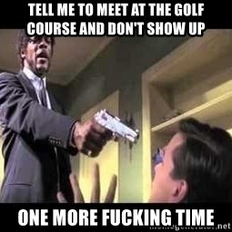Say what again - Tell me to meet at the golf course and don't show up  One more fucking time
