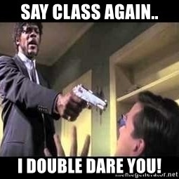 Say what again - Say CLASS again.. I double dare you!