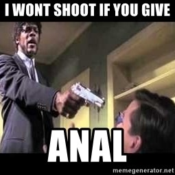 Say what again - i wont shoot if you give  Anal