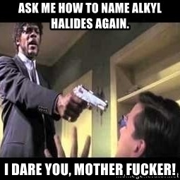 Say what again - Ask me how to name alkyl halides again. I dare you, mother fucker!