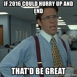 That'd be great guy - if 2016 could hurry up and end that'd be great