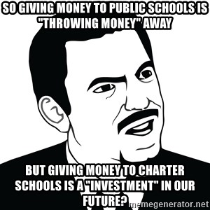 """Are you serious face  - So giving money to public schools is """"throwing money"""" away But giving money to charter schools is a """"investment"""" in our future?"""