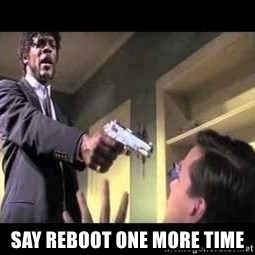 Say what again -  SAY REBOOT ONE MORE TIME