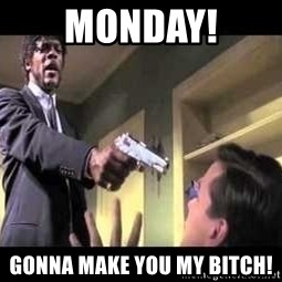Say what again - MONDAY! gonna make you my bitch!