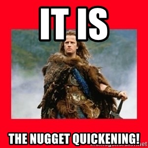 Highlander - it is the nugget quickening!