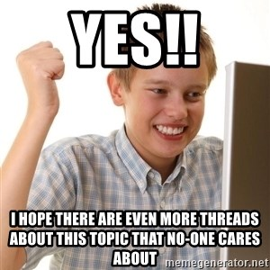 Noob kid - YES!! I hope there are even more threads about this topic that no-one cares about