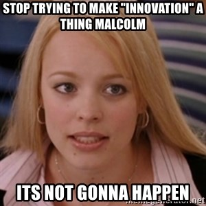 "mean girls - Stop trying to make ""Innovation"" a thing Malcolm Its not gonna happen"