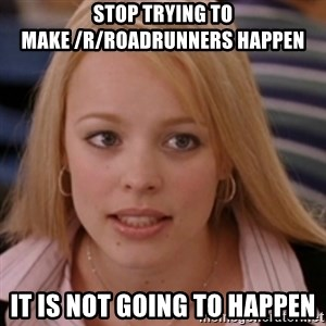 mean girls - Stop trying to make /r/Roadrunners happen It is not going to happen