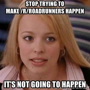 mean girls - STOP TRYING TO MAKE /r/Roadrunners happen It's not going to happen