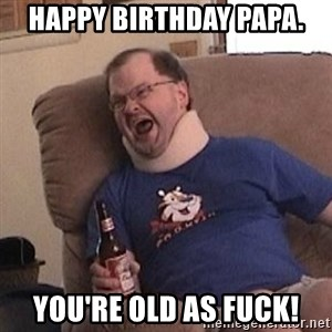 Fuming tourettes guy - Happy Birthday Papa. You're old as fuck!