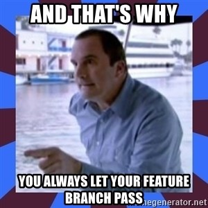 J walter weatherman - and that's why you always let your feature branch pass
