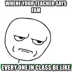 Are You Fucking Kidding Me - whene your teacher says fam every one in class be like