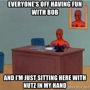 60s spiderman behind desk - Everyone's off having fun with Bob And I'm just sitting here with Nutz in my hand
