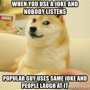 so doge - when you use a joke and nobody listens popular guy uses same joke and people laugh at it