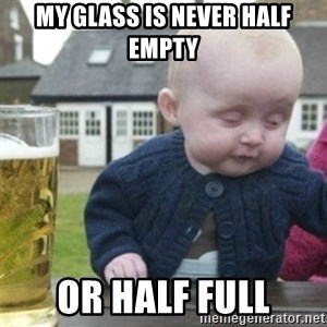 Bad Drunk Baby - My glass is never half empty or half full