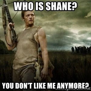 Daryl Dixon - Who is Shane? You don't like me anymore?