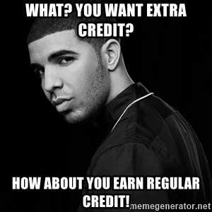 Drake quotes - What? You want EXTRA credit?  How about you earn REGULAR CREDIT!