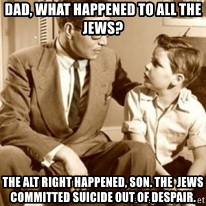 father son  - dad, what happened to all the jews? The alt right happened, son. The  jews committed suicide out of despair.
