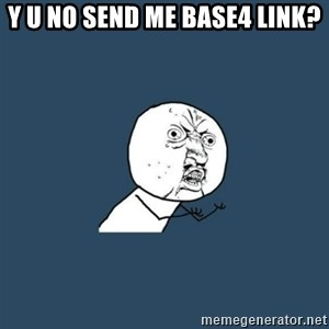 y you no - y u no send me base4 link?