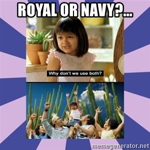 Why don't we use both girl - ROYAL OR NAVY?...
