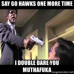 Say what again - SAY GO HAWKS ONE MORE TIME I DOUBLE DARE YOU MUTHAFUKA