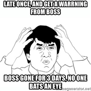 wtf jackie chan lol - late once, and get a warrning from boss Boss gone for 3 days, no one bats an eye