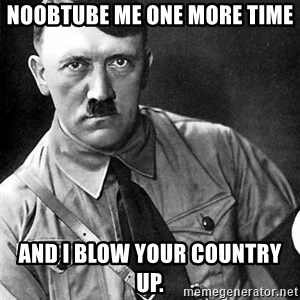 Hitler Advice - noobtube me one more time and i blow your country up.