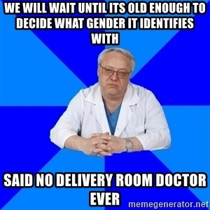 doctor_atypical - We will wait until its old enough to decide what gender it identifies with Said no delivery room doctor ever