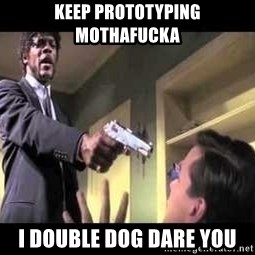 Say what again - KEEP PROTOTYPING MOTHAFUCKA I DOUBLE DOG DARE YOU