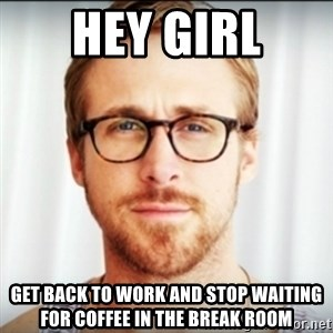 Ryan Gosling Hey Girl 3 - hey girl get back to work and stop waiting for coffee in the break room