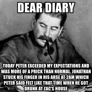 Dear Diary - dear diary today Peter exceeded my expectations and was more of a prick than normal. Jonathan stuck his finger in his arse at 2am which Peter said felt like that time when he got drunk at Zac's house