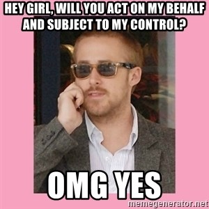 Hey Girl - Hey girl, will you act on my behalf and subject to my control? OMG YES
