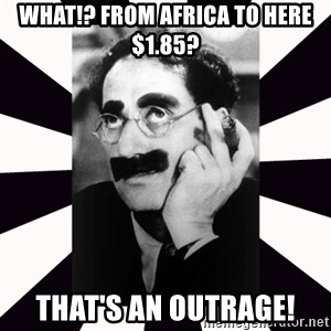 Groucho marx - what!? From africa to here $1.85? That's an outrage!