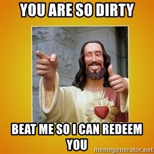 Buddy Christ - you are so dirty beat me so i can redeem you