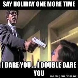 Say what again - Say holiday one more time I dare you ... I double dare you