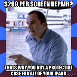 J walter weatherman - $299 per screen repair? THATS WHY YOU BUY A PROTECTIVE CASE FOR ALL OF YOUR IPADS