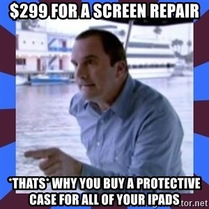 J walter weatherman - $299 for a screen repair *thats* why you buy a protective case for all of your ipads