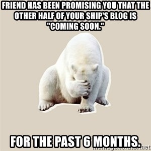 "Bad RPer Polar Bear - Friend has been promising you that the other half of your ship's blog is ""coming soon."" For the past 6 months."