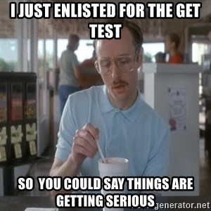 things are getting serious - I just enlisted for the get Test So  you could say things are getting serious