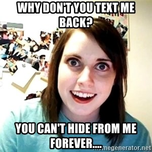 Creepy Girlfriend Meme - WHY DON'T YOU TEXT ME BACK? YOU CAN'T HIDE FROM ME FOREVER....