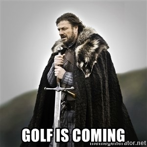 Game of Thrones -  Golf is coming